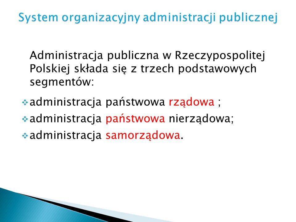 Administracja publiczna w Rzeczypospolitej Polskiej składa się z trzech podstawowych segmentów: administracja państwowa rządowa ; administracja państw
