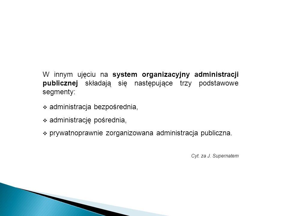 W innym ujęciu na system organizacyjny administracji publicznej składają się następujące trzy podstawowe segmenty: administracja bezpośrednia, adminis
