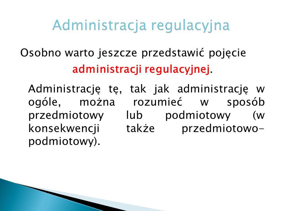 Osobno warto jeszcze przedstawić pojęcie administracji regulacyjnej. Administrację tę, tak jak administrację w ogóle, można rozumieć w sposób przedmio