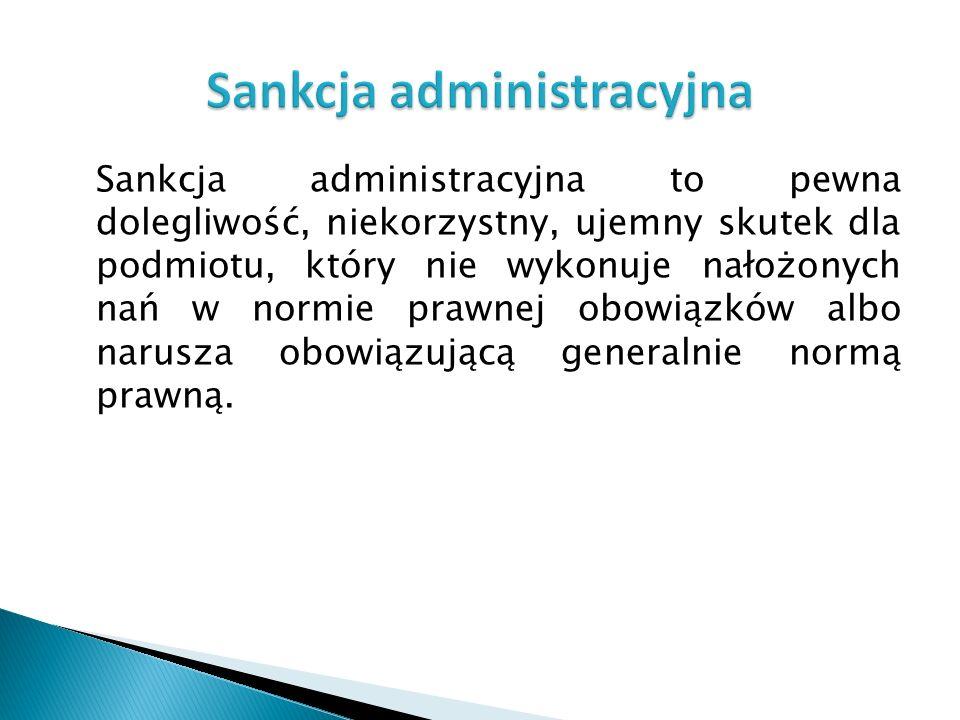 Sankcja administracyjna to pewna dolegliwość, niekorzystny, ujemny skutek dla podmiotu, który nie wykonuje nałożonych nań w normie prawnej obowiązków