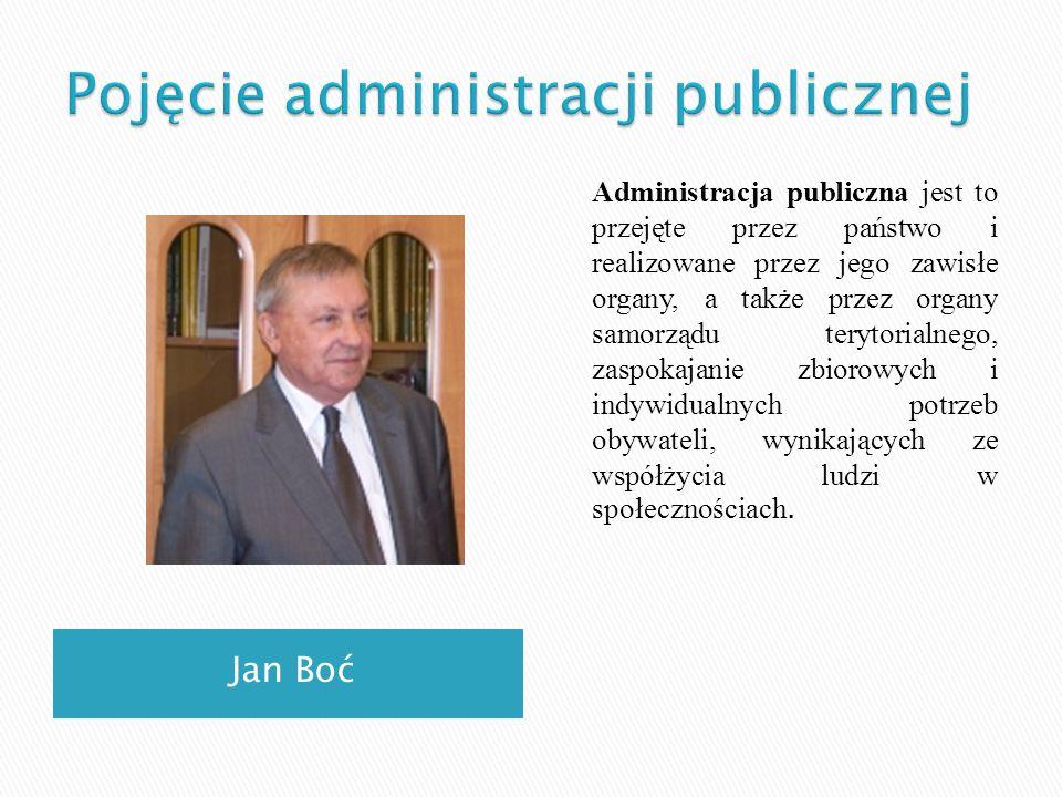 Jan Boć Administracja publiczna jest to przejęte przez państwo i realizowane przez jego zawisłe organy, a także przez organy samorządu terytorialnego,