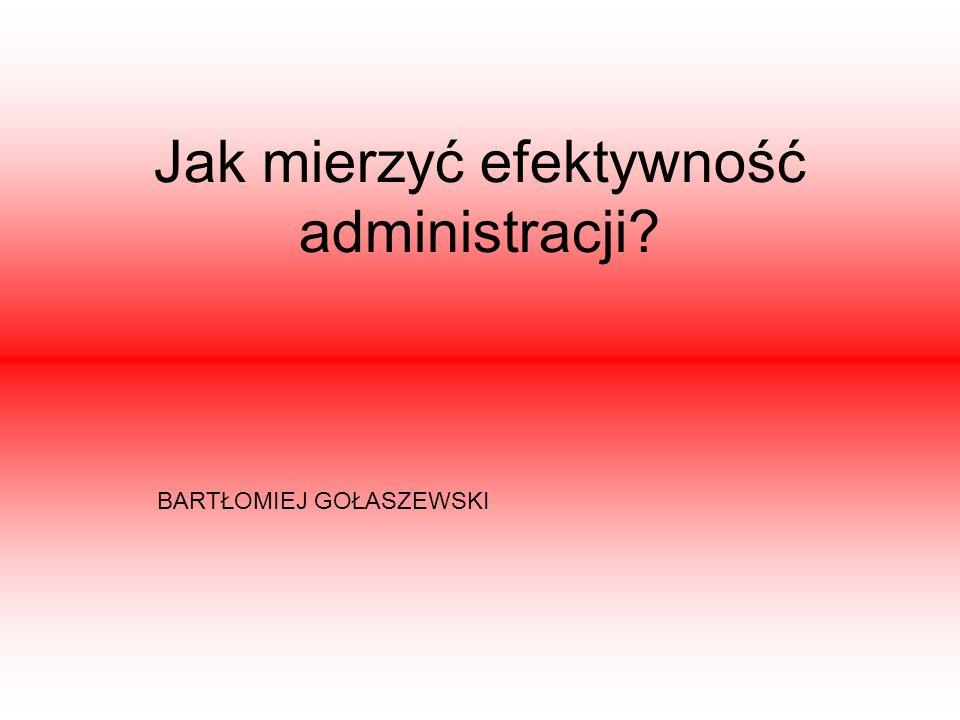 Jak mierzyć efektywność administracji? BARTŁOMIEJ GOŁASZEWSKI