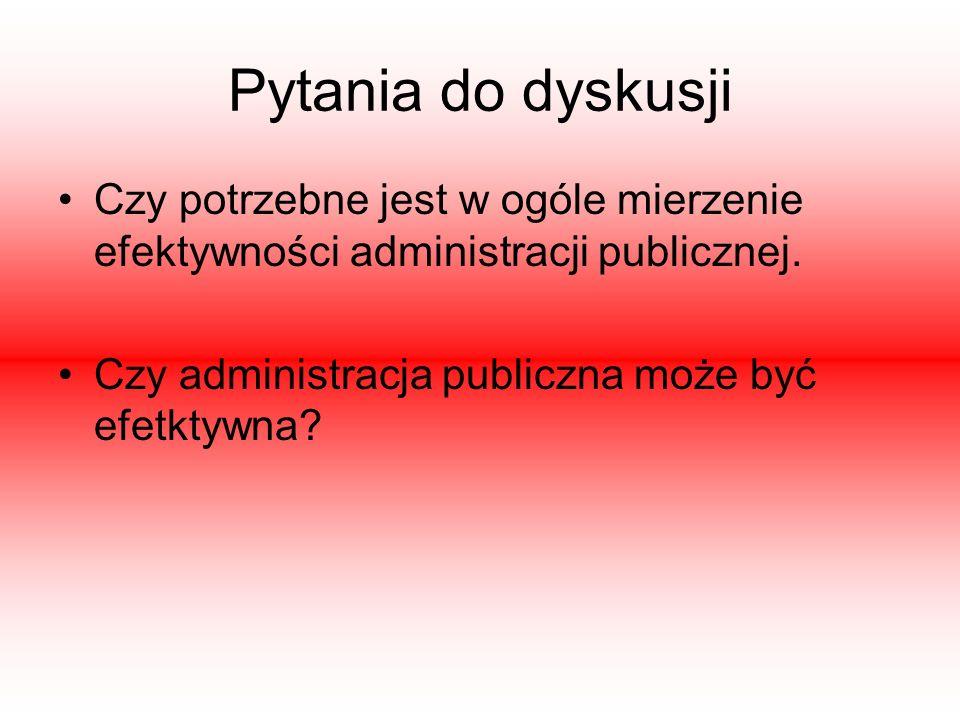 Pytania do dyskusji Czy potrzebne jest w ogóle mierzenie efektywności administracji publicznej. Czy administracja publiczna może być efetktywna?
