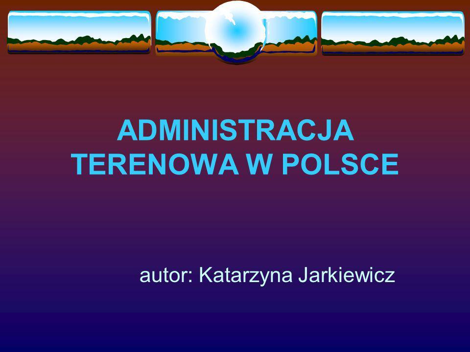 ADMINISTRACJA TERENOWA W POLSCE autor: Katarzyna Jarkiewicz
