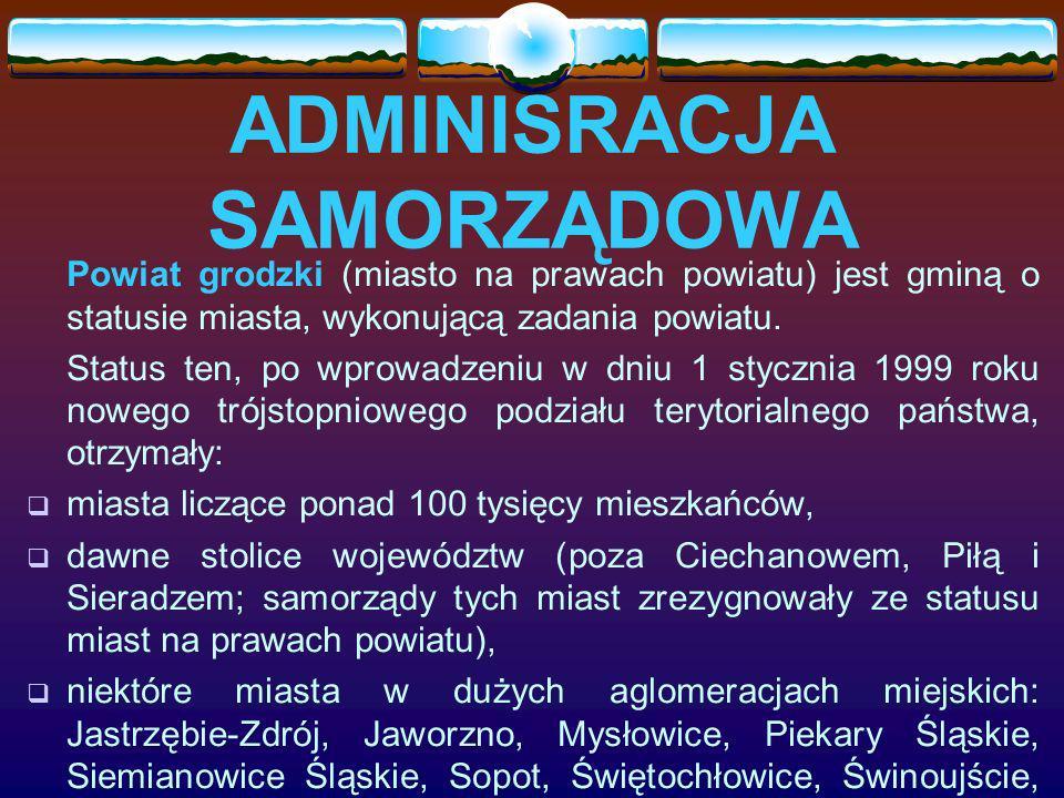 ADMINISRACJA SAMORZĄDOWA Powiat grodzki (miasto na prawach powiatu) jest gminą o statusie miasta, wykonującą zadania powiatu.