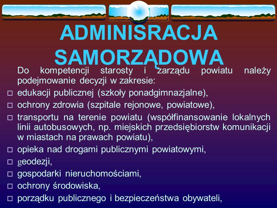 ADMINISRACJA SAMORZĄDOWA Do kompetencji starosty i zarządu powiatu należy podejmowanie decyzji w zakresie: edukacji publicznej (szkoły ponadgimnazjaln