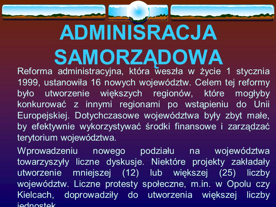 ADMINISRACJA SAMORZĄDOWA Reforma administracyjna, która weszła w życie 1 stycznia 1999, ustanowiła 16 nowych województw. Celem tej reformy było utworz