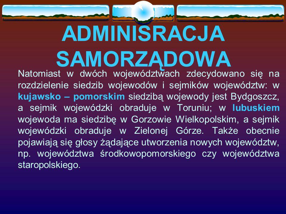 ADMINISRACJA SAMORZĄDOWA Natomiast w dwóch województwach zdecydowano się na rozdzielenie siedzib wojewodów i sejmików województw: w kujawsko – pomorskim siedzibą wojewody jest Bydgoszcz, a sejmik wojewódzki obraduje w Toruniu; w lubuskiem wojewoda ma siedzibę w Gorzowie Wielkopolskim, a sejmik wojewódzki obraduje w Zielonej Górze.