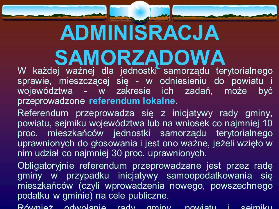 ADMINISRACJA SAMORZĄDOWA W każdej ważnej dla jednostki samorządu terytorialnego sprawie, mieszczącej się - w odniesieniu do powiatu i województwa - w zakresie ich zadań, może być przeprowadzone referendum lokalne.