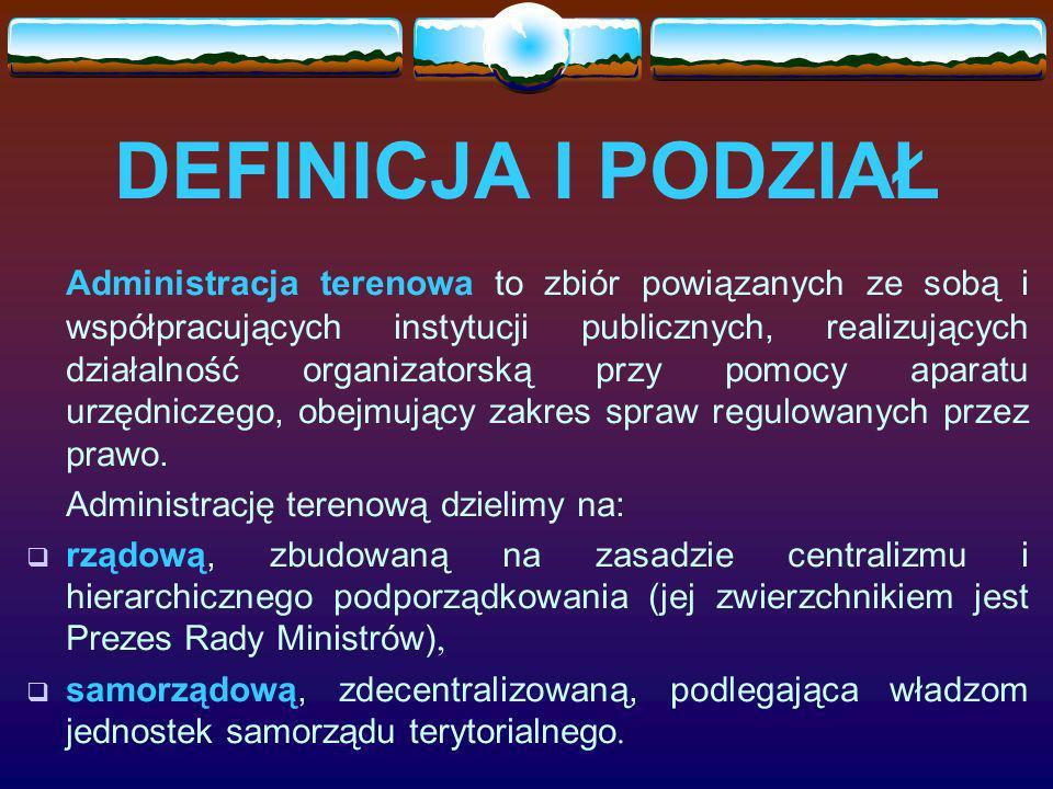 DEFINICJA I PODZIAŁ Administracja terenowa to zbiór powiązanych ze sobą i współpracujących instytucji publicznych, realizujących działalność organizat