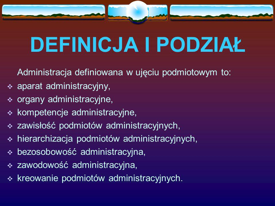DEFINICJA I PODZIAŁ Administracja definiowana w ujęciu podmiotowym to: aparat administracyjny, organy administracyjne, kompetencje administracyjne, zawisłość podmiotów administracyjnych, hierarchizacja podmiotów administracyjnych, bezosobowość administracyjna, zawodowość administracyjna, kreowanie podmiotów administracyjnych.