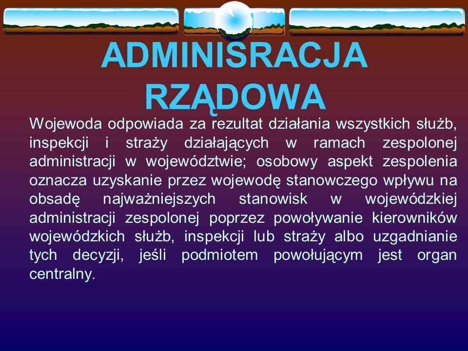 ADMINISRACJA RZĄDOWA Organami wojewódzkiej, zespolonej administracji są: wojewodowie i - w sytuacjach ustawami przewidzianych - kierownicy wojewódzkich służb, inspekcji i straży, a tworzą tę administrację urzędy wojewódzkie i jednostki organizacyjne (komendy, inspektoraty, itp.) zespolonych służb, inspekcji i straży.