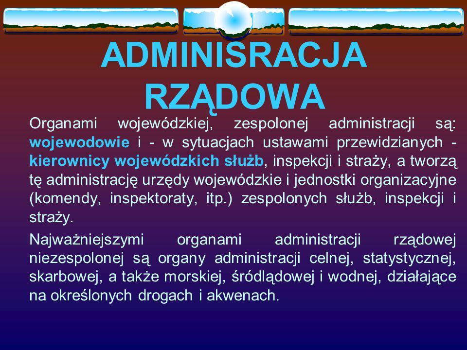 ADMINISRACJA RZĄDOWA Organami wojewódzkiej, zespolonej administracji są: wojewodowie i - w sytuacjach ustawami przewidzianych - kierownicy wojewódzkic