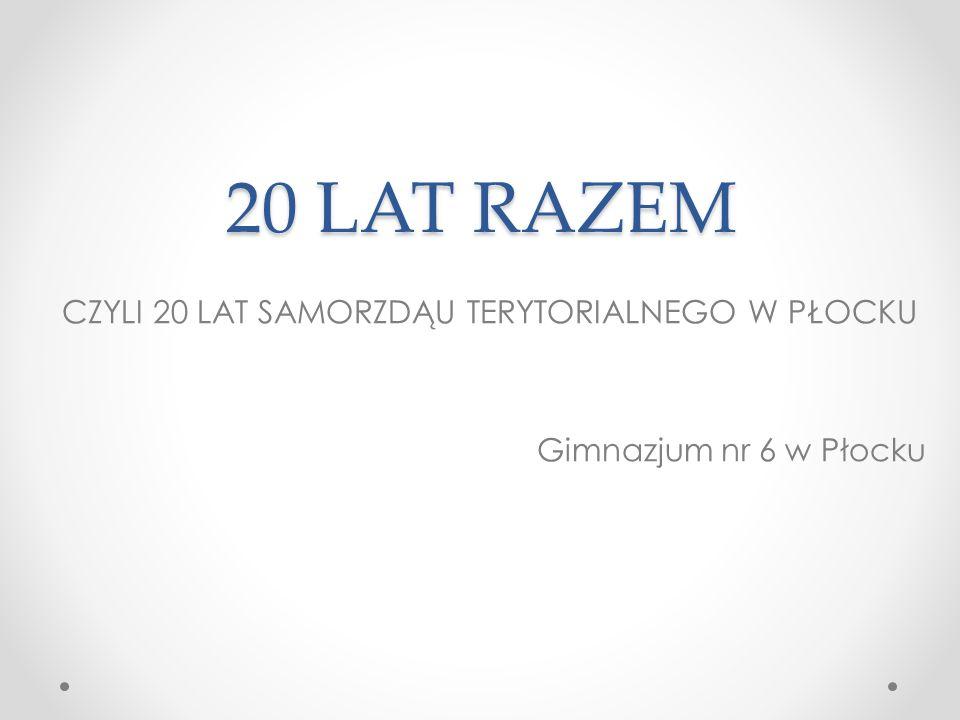 20 LAT RAZEM CZYLI 20 LAT SAMORZDĄU TERYTORIALNEGO W PŁOCKU Gimnazjum nr 6 w Płocku
