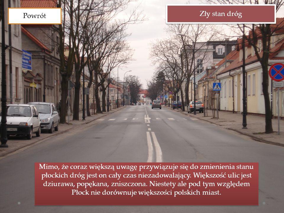 Zły stan dróg Mimo, że coraz większą uwagę przywiązuje się do zmienienia stanu płockich dróg jest on cały czas niezadowalający. Większość ulic jest dz