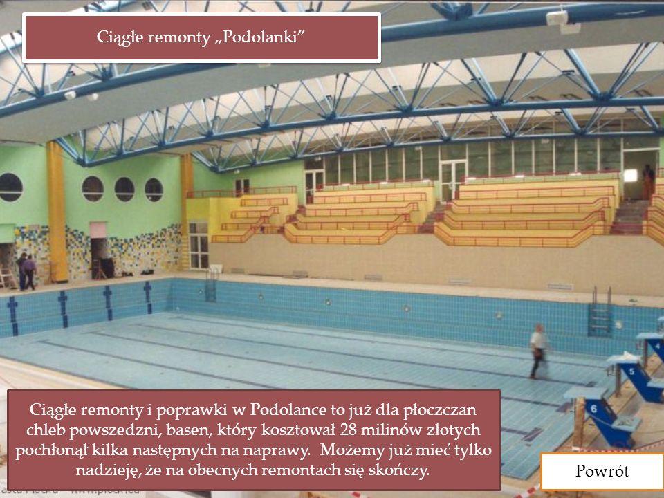 Powrót Ciągłe remonty Podolanki Ciągłe remonty i poprawki w Podolance to już dla płoczczan chleb powszedzni, basen, który kosztował 28 milinów złotych pochłonął kilka następnych na naprawy.
