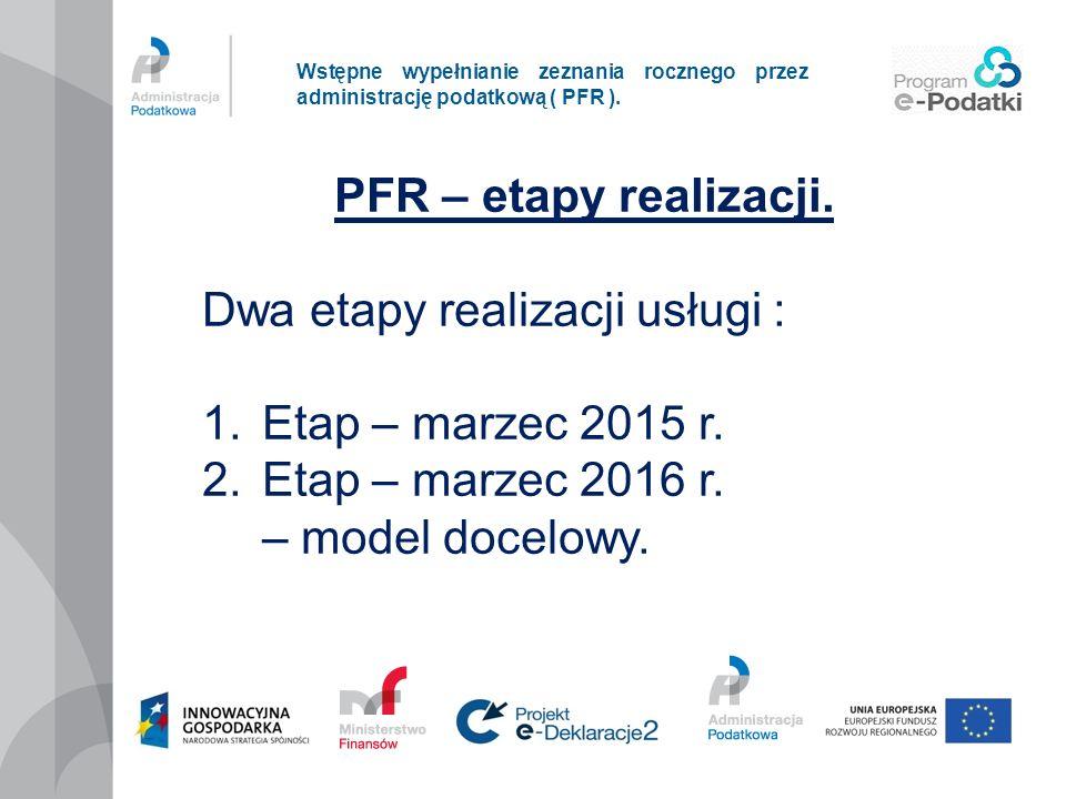 Wstępne wypełnianie zeznania rocznego przez administrację podatkową ( PFR ). PFR – etapy realizacji. Dwa etapy realizacji usługi : 1.Etap – marzec 201