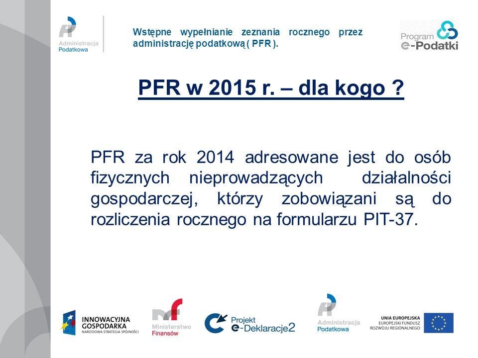 Wstępne wypełnianie zeznania rocznego przez administrację podatkową ( PFR ). PFR w 2015 r. – dla kogo ? PFR za rok 2014 adresowane jest do osób fizycz