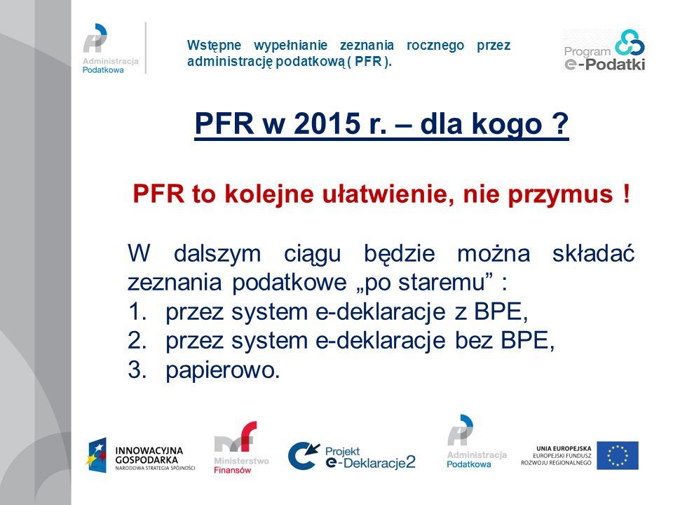 Wstępne wypełnianie zeznania rocznego przez administrację podatkową ( PFR ). PFR w 2015 r. – dla kogo ? PFR to kolejne ułatwienie, nie przymus ! W dal
