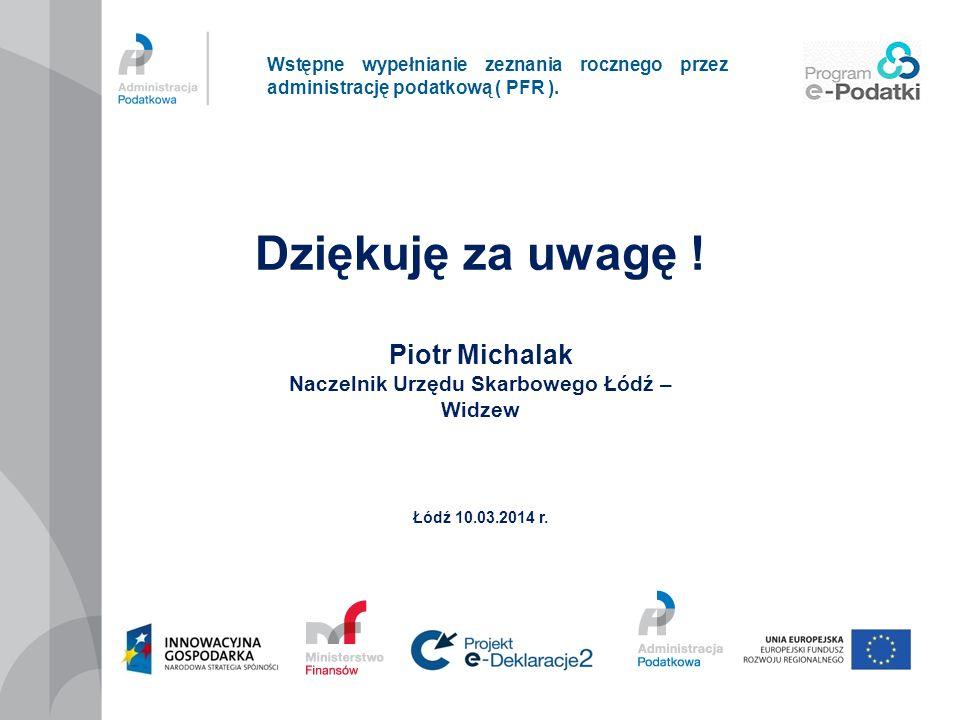 Wstępne wypełnianie zeznania rocznego przez administrację podatkową ( PFR ). Dziękuję za uwagę ! Piotr Michalak Naczelnik Urzędu Skarbowego Łódź – Wid