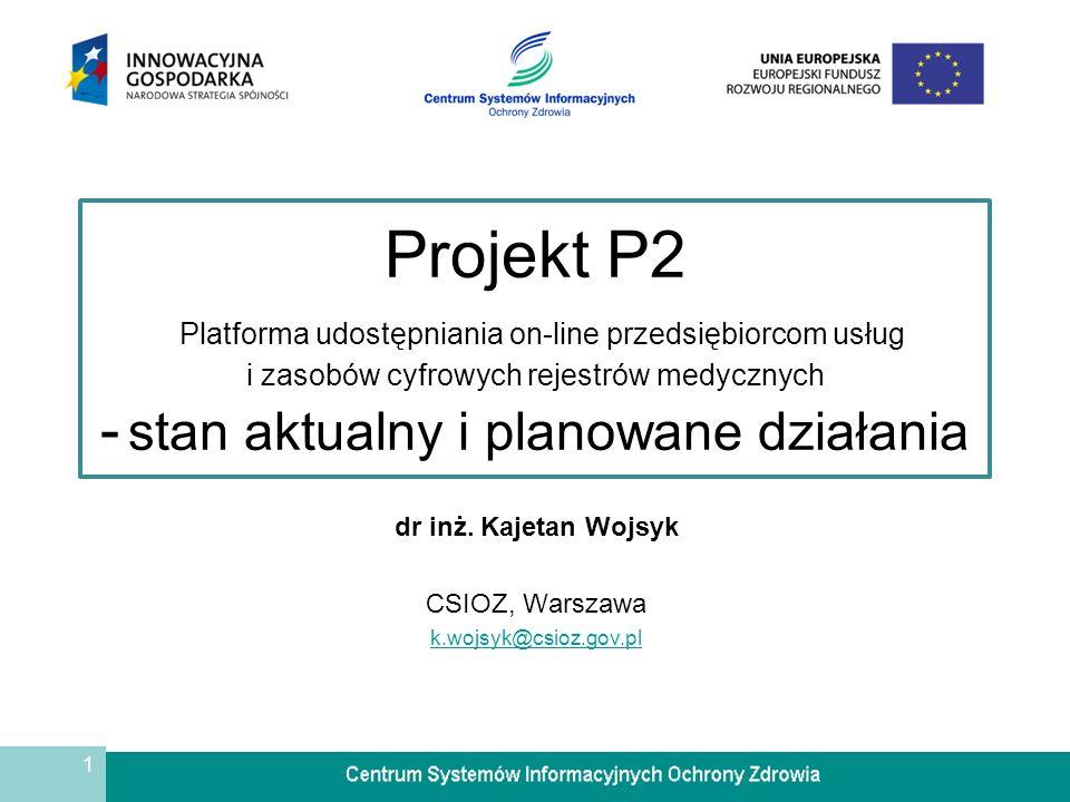 1 Projekt P2 Platforma udostępniania on-line przedsiębiorcom usług i zasobów cyfrowych rejestrów medycznych - stan aktualny i planowane działania dr i