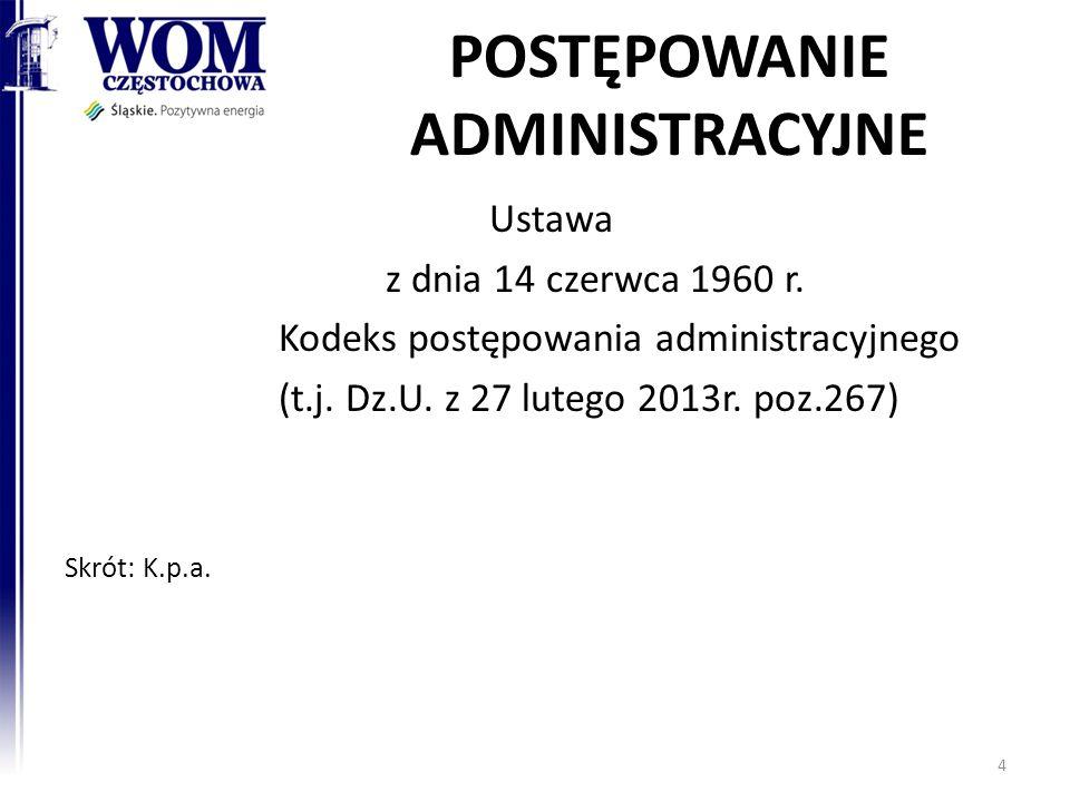POSTĘPOWANIE ADMINISTRACYJNE Ustawa z dnia 14 czerwca 1960 r. Kodeks postępowania administracyjnego (t.j. Dz.U. z 27 lutego 2013r. poz.267) Skrót: K.p