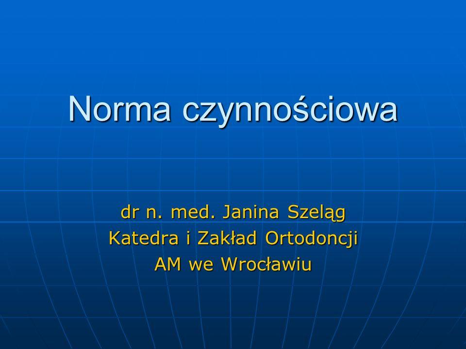 Norma czynnościowa dr n. med. Janina Szeląg Katedra i Zakład Ortodoncji AM we Wrocławiu