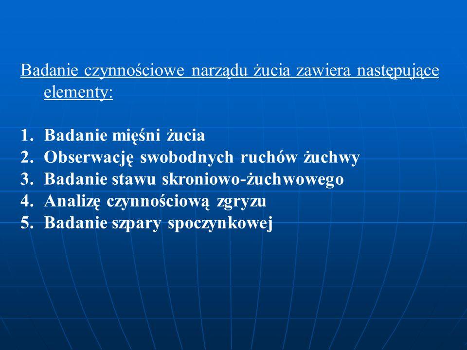Badanie czynnościowe narządu żucia zawiera następujące elementy: 1.Badanie mięśni żucia 2.Obserwację swobodnych ruchów żuchwy 3.Badanie stawu skroniowo-żuchwowego 4.Analizę czynnościową zgryzu 5.Badanie szpary spoczynkowej