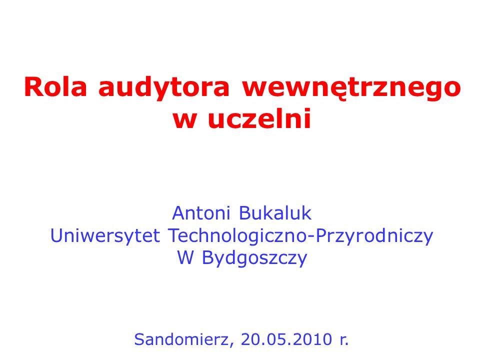 Rola audytora wewnętrznego w uczelni Antoni Bukaluk Uniwersytet Technologiczno-Przyrodniczy W Bydgoszczy Sandomierz, 20.05.2010 r.