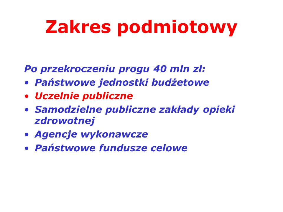 Zakres podmiotowy Po przekroczeniu progu 40 mln zł: Państwowe jednostki budżetowe Uczelnie publiczne Samodzielne publiczne zakłady opieki zdrowotnej A