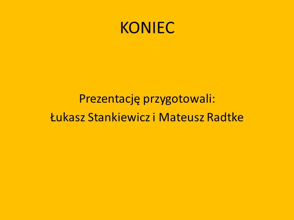 KONIEC Prezentację przygotowali: Łukasz Stankiewicz i Mateusz Radtke
