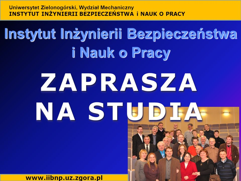 Instytut Inżynierii Bezpieczeństwa i Nauk o Pracy Uniwersytet Zielonogórski, Wydział Mechaniczny INSTYTUT INŻYNIERII BEZPIECZEŃSTWA i NAUK O PRACY ZAPRASZA NA STUDIA ZAPRASZA www.iibnp.uz.zgora.pl
