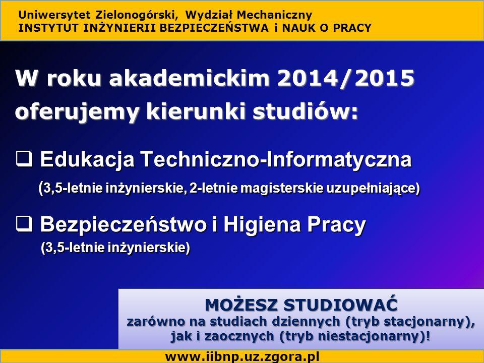 W roku akademickim 2014/2015 oferujemy kierunki studiów: Uniwersytet Zielonogórski, Wydział Mechaniczny INSTYTUT INŻYNIERII BEZPIECZEŃSTWA i NAUK O PRACY MOŻESZ STUDIOWAĆ zarówno na studiach dziennych (tryb stacjonarny), jak i zaocznych (tryb niestacjonarny).