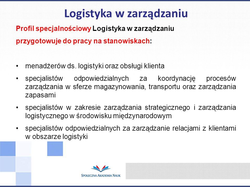 Profil specjalnościowy Logistyka w zarządzaniu przygotowuje do pracy na stanowiskach: menadżerów ds. logistyki oraz obsługi klienta specjalistów odpow