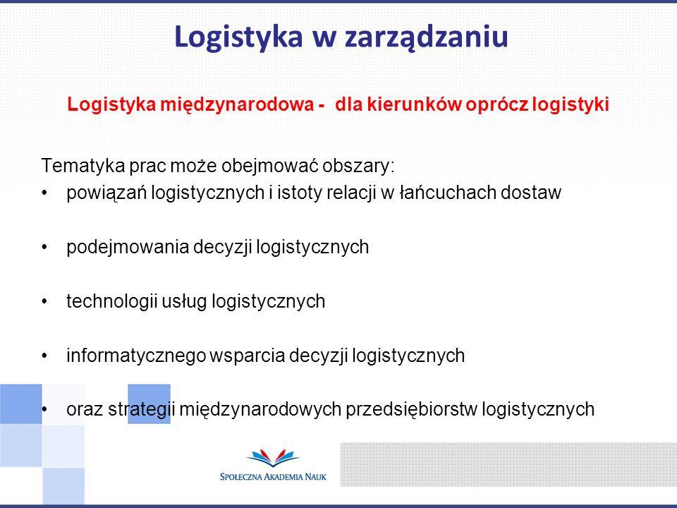 Logistyka międzynarodowa - dla kierunków oprócz logistyki Tematyka prac może obejmować obszary: powiązań logistycznych i istoty relacji w łańcuchach d