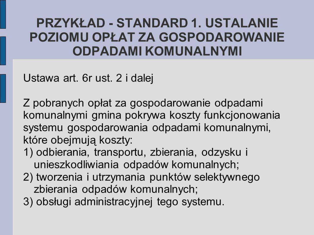 PRZYKŁAD - STANDARD 1. USTALANIE POZIOMU OPŁAT ZA GOSPODAROWANIE ODPADAMI KOMUNALNYMI Ustawa art. 6r ust. 2 i dalej Z pobranych opłat za gospodarowani