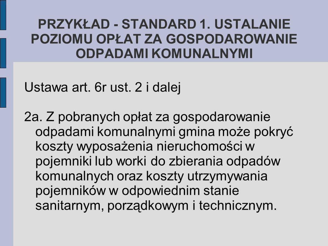 PRZYKŁAD - STANDARD 1. USTALANIE POZIOMU OPŁAT ZA GOSPODAROWANIE ODPADAMI KOMUNALNYMI Ustawa art. 6r ust. 2 i dalej 2a. Z pobranych opłat za gospodaro