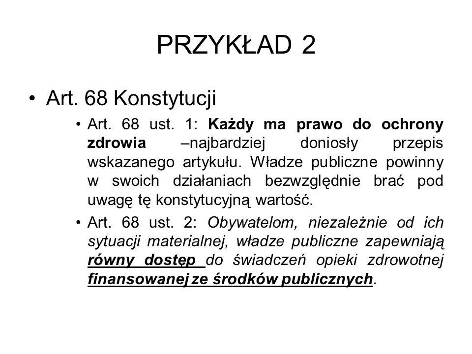 PRZYKŁAD 2 Art. 68 Konstytucji Art. 68 ust. 1: Każdy ma prawo do ochrony zdrowia –najbardziej doniosły przepis wskazanego artykułu. Władze publiczne p