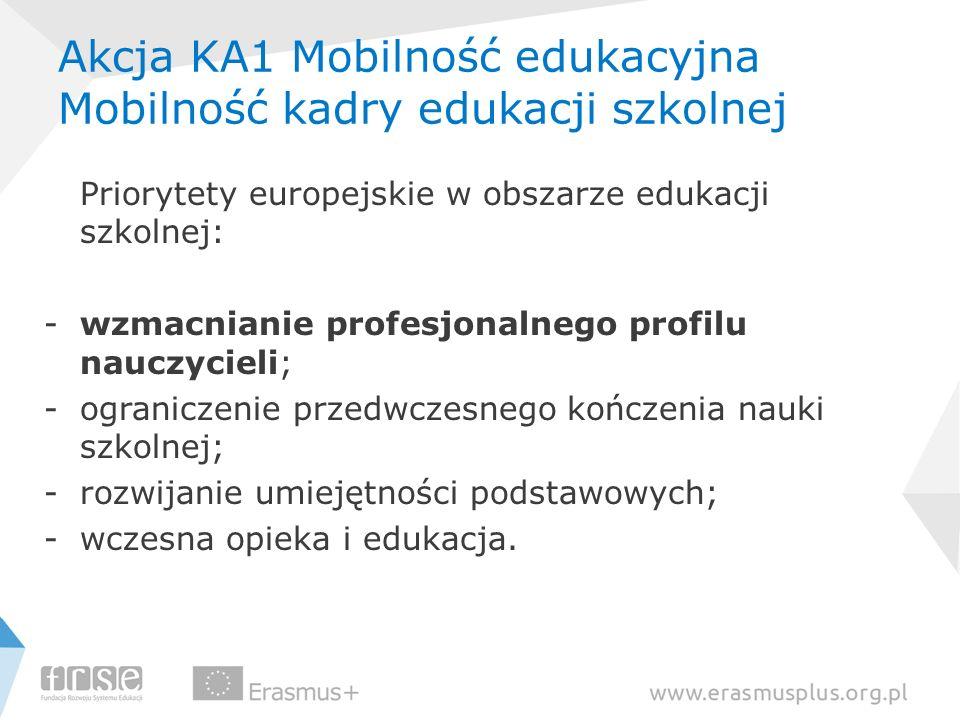 Akcja KA1 Mobilność edukacyjna Mobilność kadry edukacji szkolnej Priorytety europejskie w obszarze edukacji szkolnej: -wzmacnianie profesjonalnego pro