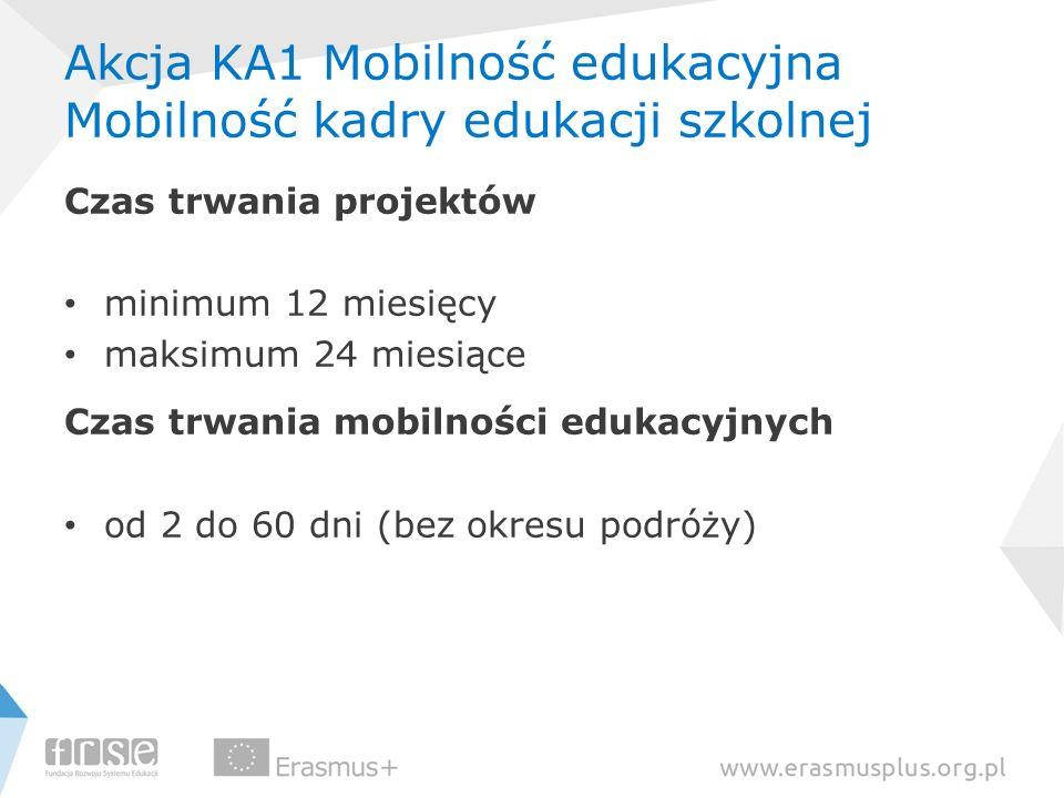 Akcja KA1 Mobilność edukacyjna Mobilność kadry edukacji szkolnej Czas trwania projektów minimum 12 miesięcy maksimum 24 miesiące Czas trwania mobilnoś