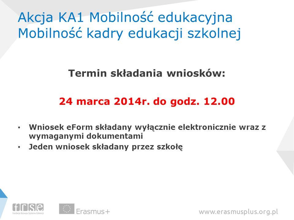 Akcja KA1 Mobilność edukacyjna Mobilność kadry edukacji szkolnej Termin składania wniosków: 24 marca 2014r. do godz. 12.00 Wniosek eForm składany wyłą