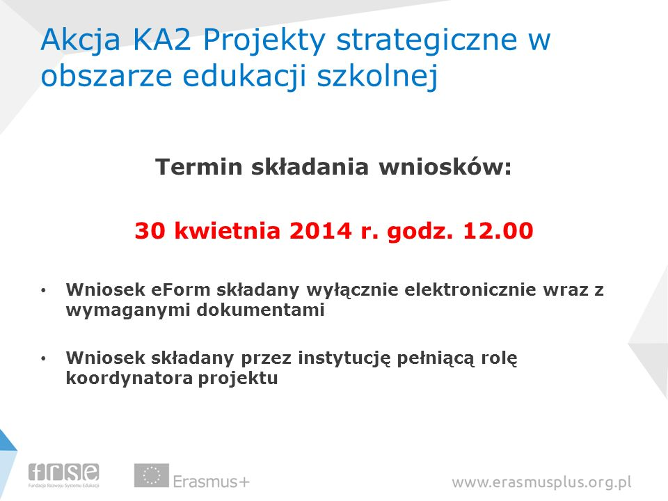 Akcja KA2 Projekty strategiczne w obszarze edukacji szkolnej Termin składania wniosków: 30 kwietnia 2014 r. godz. 12.00 Wniosek eForm składany wyłączn