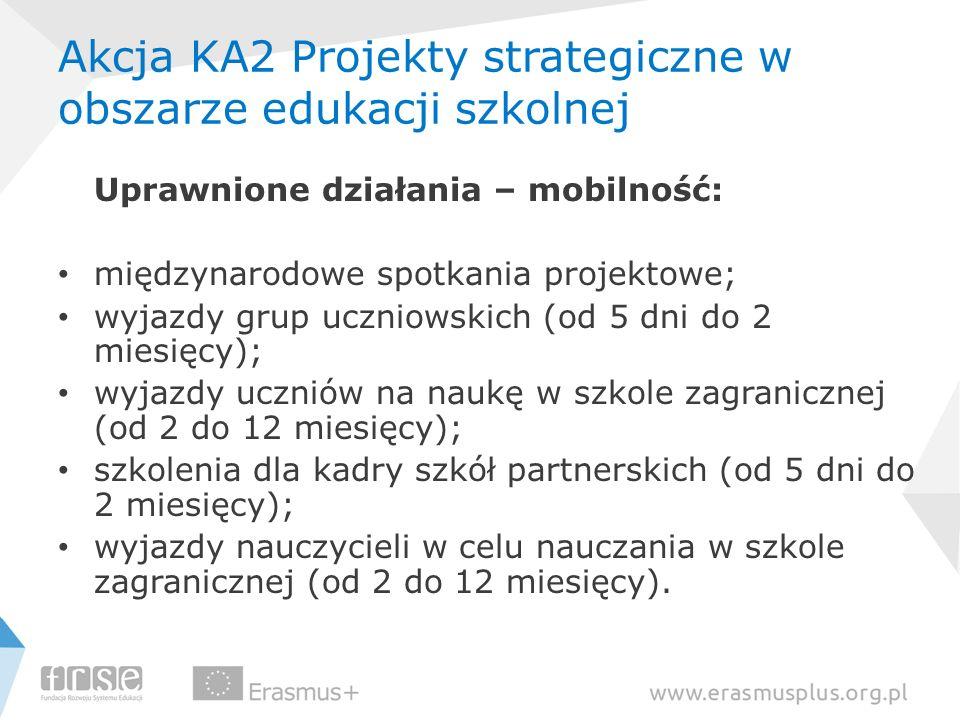 Akcja KA2 Projekty strategiczne w obszarze edukacji szkolnej Uprawnione działania – mobilność: międzynarodowe spotkania projektowe; wyjazdy grup uczni