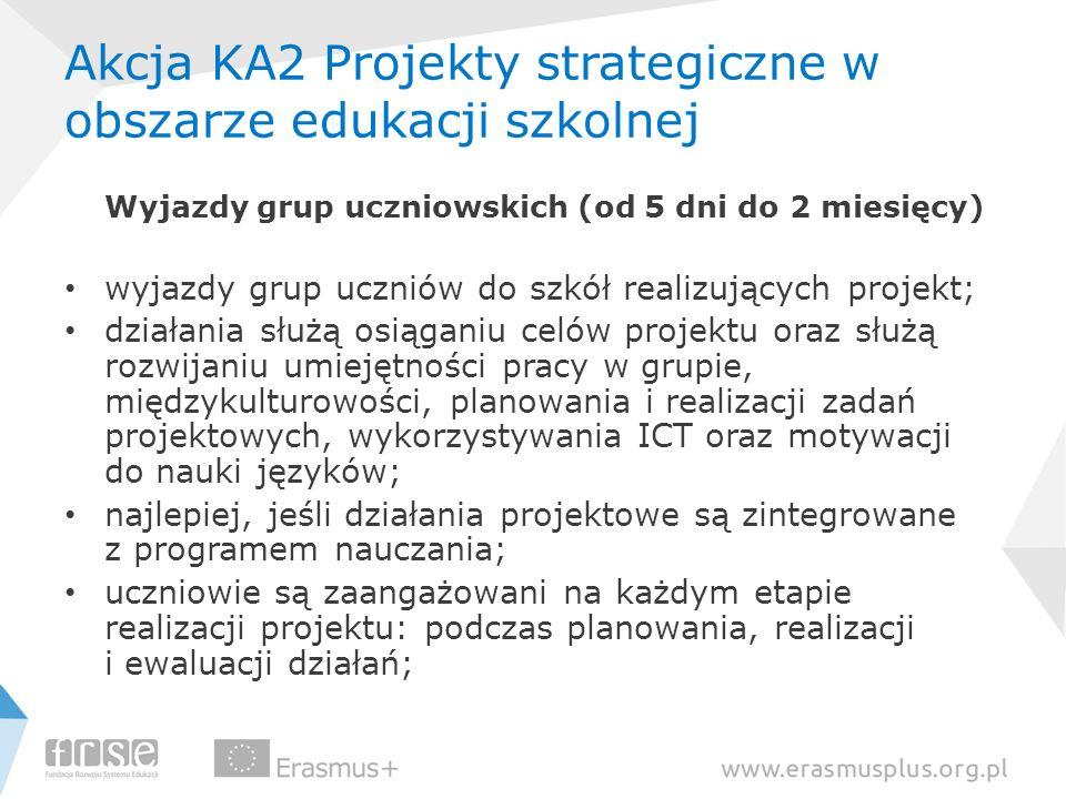 Akcja KA2 Projekty strategiczne w obszarze edukacji szkolnej Wyjazdy grup uczniowskich (od 5 dni do 2 miesięcy) wyjazdy grup uczniów do szkół realizuj