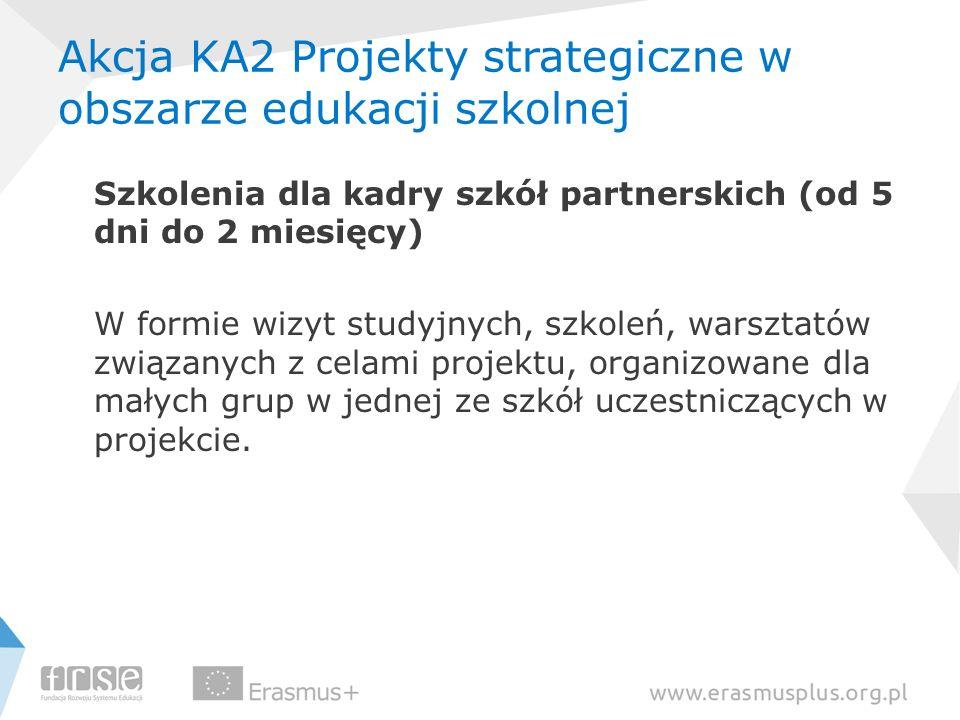 Akcja KA2 Projekty strategiczne w obszarze edukacji szkolnej Szkolenia dla kadry szkół partnerskich (od 5 dni do 2 miesięcy) W formie wizyt studyjnych