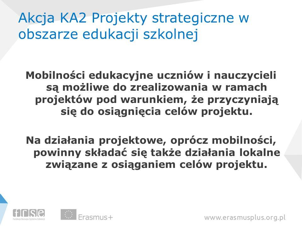 Akcja KA2 Projekty strategiczne w obszarze edukacji szkolnej Mobilności edukacyjne uczniów i nauczycieli są możliwe do zrealizowania w ramach projektó