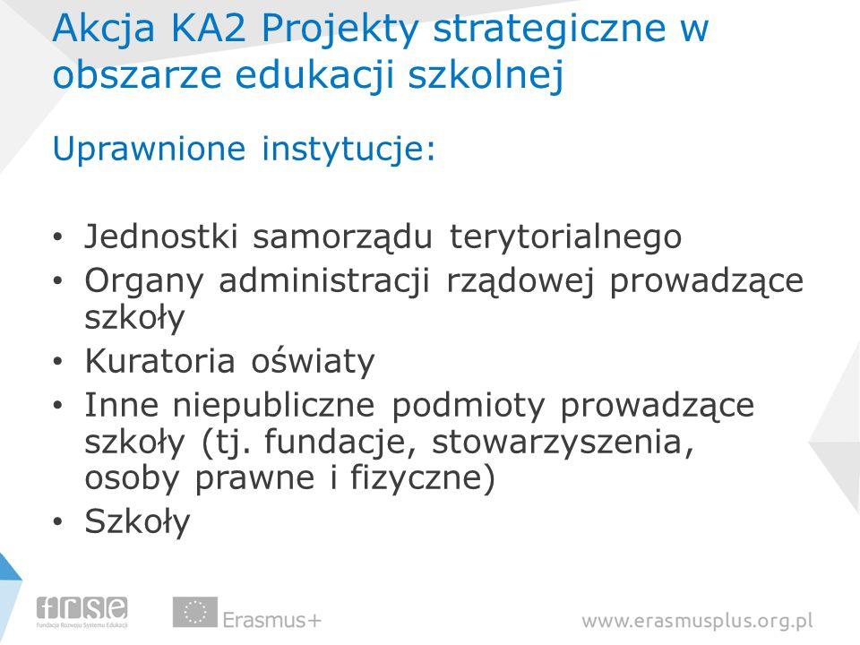 Akcja KA2 Projekty strategiczne w obszarze edukacji szkolnej Uprawnione instytucje: Jednostki samorządu terytorialnego Organy administracji rządowej p