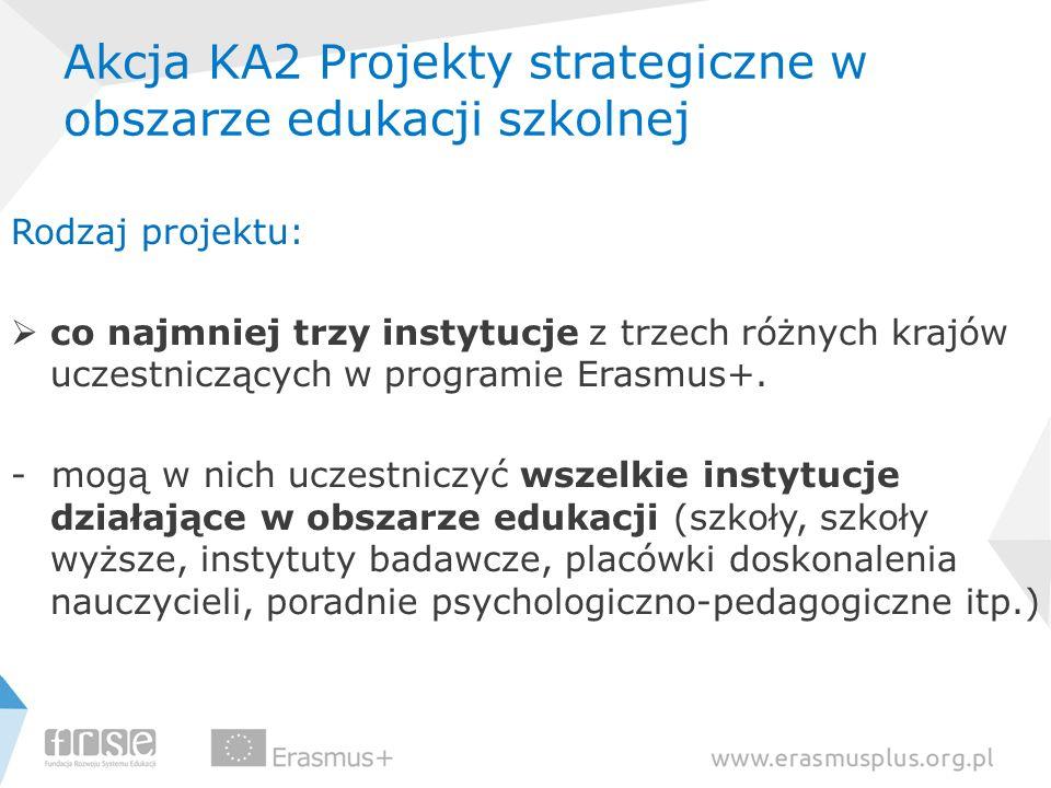 Akcja KA2 Projekty strategiczne w obszarze edukacji szkolnej Rodzaj projektu: co najmniej trzy instytucje z trzech różnych krajów uczestniczących w pr