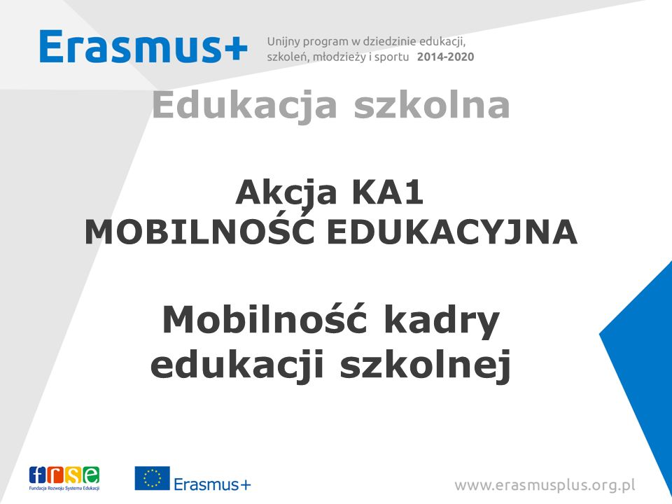 Akcja KA2 Projekty strategiczne w obszarze edukacji szkolnej Projekty mogą trwać od 2 do 3 lat Projekty współpracy szkół - co najmniej dwie szkoły z dwóch różnych krajów; Projekty współpracy między władzami edukacyjnymi - co najmniej dwie grupy instytucji z dwóch różnych krajów (władze lokalne/regionalne, szkoła/przedszkole, inna instytucja); Partnerstwa Strategiczne – co najmniej trzy instytucje uprawnione z trzech różnych krajów.