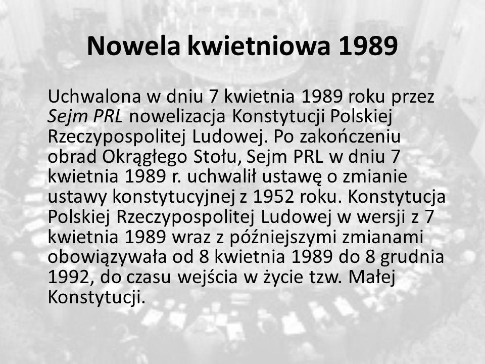 Nowela kwietniowa 1989 Uchwalona w dniu 7 kwietnia 1989 roku przez Sejm PRL nowelizacja Konstytucji Polskiej Rzeczypospolitej Ludowej. Po zakończeniu